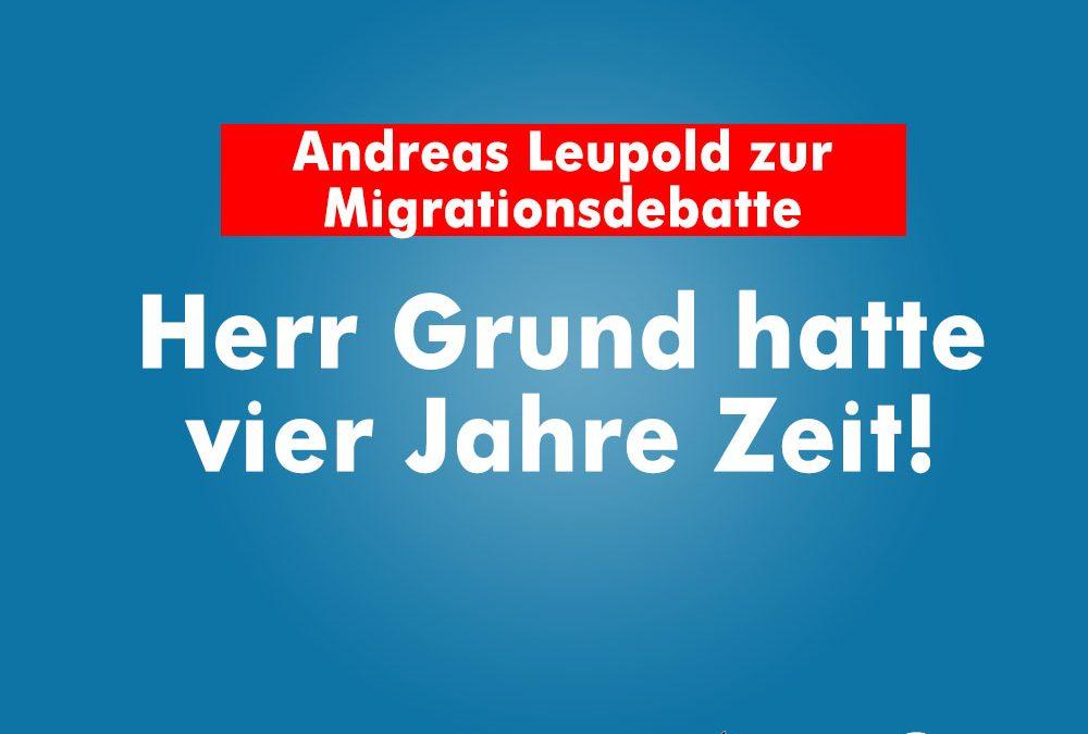 Andreas Leupold zur Migrationsdebatte: Herr Grund hatte vier Jahre Zeit!